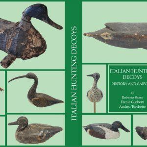ITALIAN HUNTING DECOYS - HISTORY AND CARVERS - English language version –  R. Basso - E. Gusberti - A. Turchetto – Antiga Publisher – Pp. 304