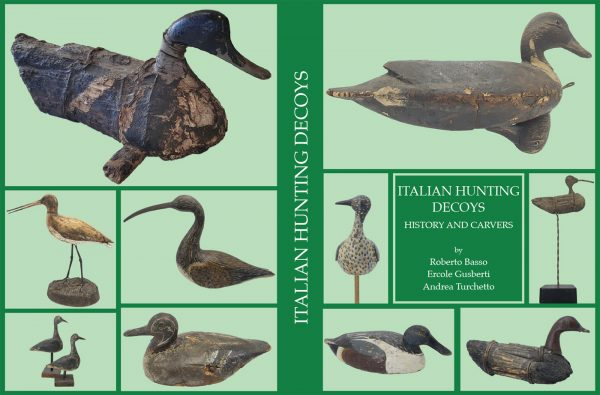ITALIAN HUNTING DECOYS - HISTORY AND CARVERS - English language version –  R. Basso - E. Gusberti - A. Turchetto – Antiga Publisher – Pp. 304